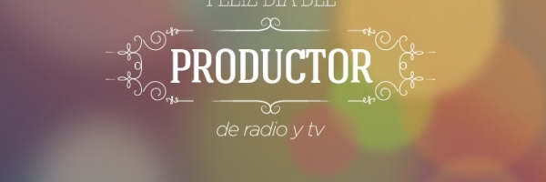 ¡FELIZ DÍA DEL PRODUCTOR DE RADIO Y TV!